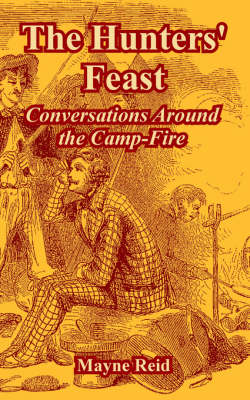 The Hunters' Feast Conversations Around the Camp-Fire by Captain Mayne Reid
