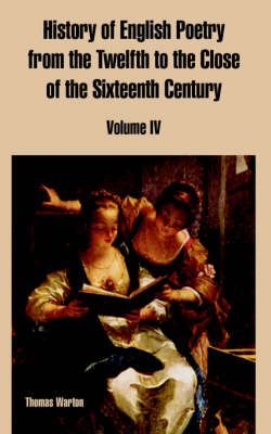History of English Poetry from the Twelfth to the Close of the Sixteenth Century Volume IV by Thomas Warton
