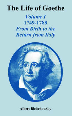 The Life of Goethe Volume I 1749-1788; From Birth to the Return from Italy by Albert Bielschowsky