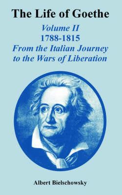 The Life of Goethe Volume II 1788-1815; From the Italian Journey to the Wars of Liberation by Albert Bielschowsky
