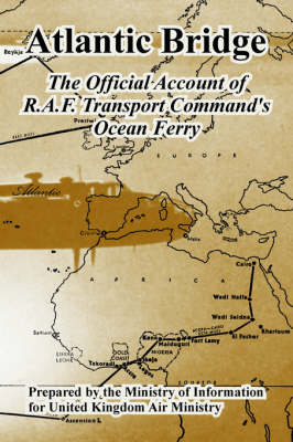 Atlantic Bridge The Official Account of R.A.F. Transport Command's Ocean Ferry by United Kingdom Air Ministry