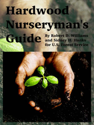 Hardwood Nurseryman's Guide by Robert D Williams, Sidney H Hanks, Forest Service U S Forest Service