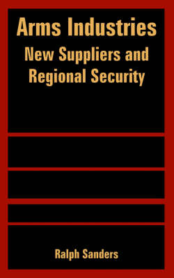 Arms Industries New Suppliers and Regional Security by Ralph Sanders