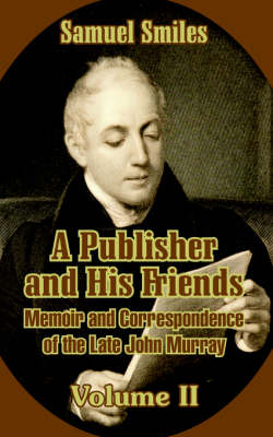 A Publisher and His Friends Memoir and Correspondence of the Late John Murray (Volume II) by Samuel, Jr Smiles