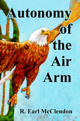 Autonomy of the Air Arm by R Earl McClendon