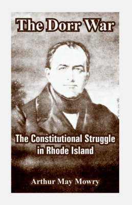 The Dorr War The Constitutional Struggle in Rhode Island by Arthur May Mowry