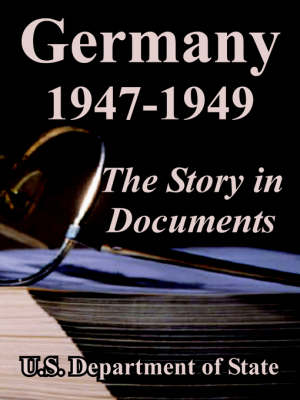 Germany 1947-1949 The Story in Documents by Department Of State U S Department of State
