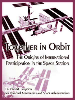 Together in Orbit The Origins of International Participation in the Space Station by John M Logsdon, A S a N A S a