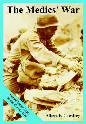 The Medics' War United States Army in the Korean War by Albert E Cowdrey