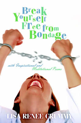 Break Yourself Free from Bondage with Inspirational and Meditational Poems by Lisa , Renee Crummy