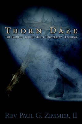 Thorn Daze, the Painful Truth about Prosperity Teaching by Paul G Zimmer