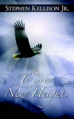 To Soar to New Heights by Stephen, Jr. Kellison