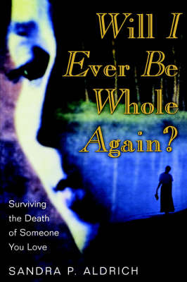 Will I Ever Be Whole Again?, Surviving the Death of Someone You Love by Sandra P Aldrich