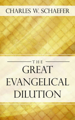 The Great Evangelical Dilution by Charles W Schaefer