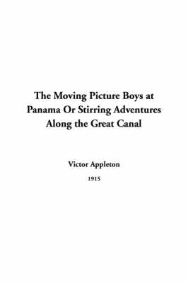 The Moving Picture Boys at Panama Or Stirring Adventures Along the Great Canal by Victor Appleton