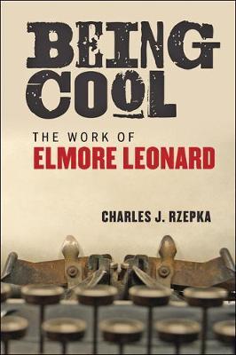 Being Cool The Work of Elmore Leonard by Charles J. Rzepka