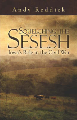 Squelching the Sesesh Iowa's Role in the Civil War by Andy, Reddick