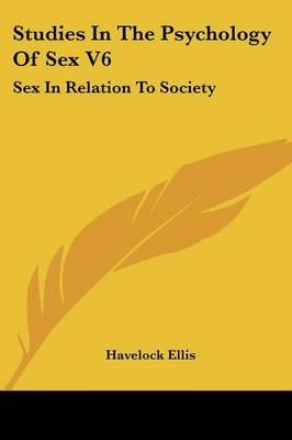 Studies In The Psychology Of Sex V6 Sex In Relation To Society by Havelock Ellis