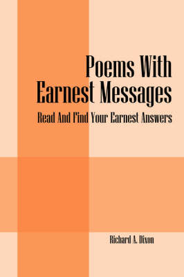 Poems with Earnest Messages Read and Find Your Earnest Answers: by Richard A (The Samuel Roberts Noble Foundation, Oklahoma) Dixon