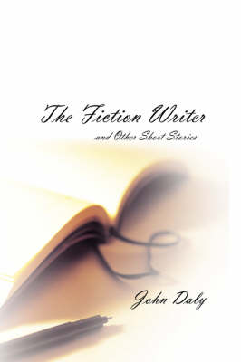 The Fiction Writer And Other Short Stories by John Daly