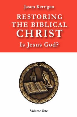 Restoring the Biblical Christ Is Jesus God? Volume One by Jason Kerrigan
