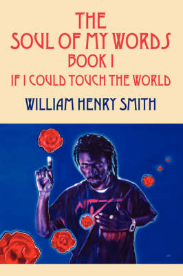 The Soul of My Words Book 1 If I Could Touch the World by William Henry Smith