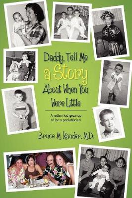 Daddy, Tell Me a Story about When You Were Little (A Rotten Kid Grew Up to Be a Pediatrician) by Bruce M Kauder MD