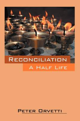Reconciliation A Half Life by Peter Orvetti