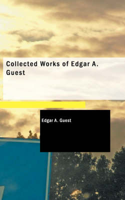 Collected Works of Edgar A. Guest by Edgar A Guest