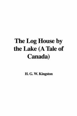 The Log House by the Lake (A Tale of Canada) by H. G. W. Kingston