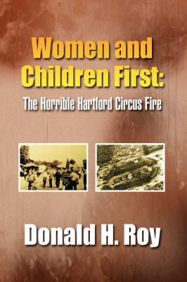 Women and Children First The Horrible Hartford Circus Fire by Donald H. Roy
