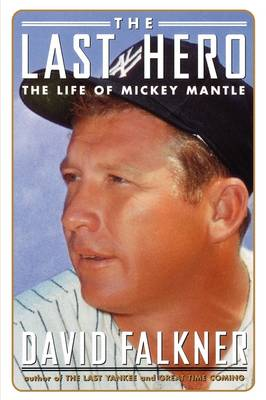The Last Hero The Life of Mickey Mantle by David Falkner