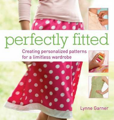 Perfectly Fitted Creating Personalized Patterns for a Limitless Wardrobe by Lynne Garner