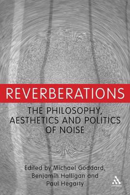 Reverberations The Philosophy, Aesthetics and Politics of Noise by Benjamin Halligan