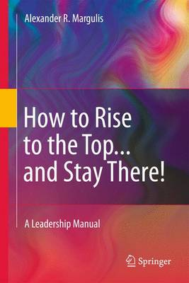 How to Rise to the Top...and Stay There! A Leadership Manual by Alexander R. Margulis