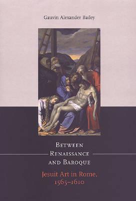 Between Renaissance and Baroque Jesuit Art in Rome, 1565-1610 by Gauvin Alexander Bailey