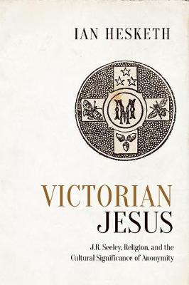 Victorian Jesus J.R. Seeley, Religion, and the Cultural Significance of Anonymity by Ian Hesketh