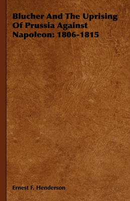Blucher And The Uprising Of Prussia Against Napoleon 1806-1815 by Ernest F. Henderson