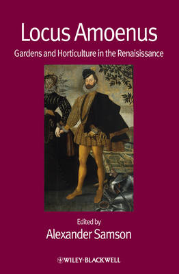 Locus Amoenus Gardens and Horticulture in the Renaissance by Alexander Samson