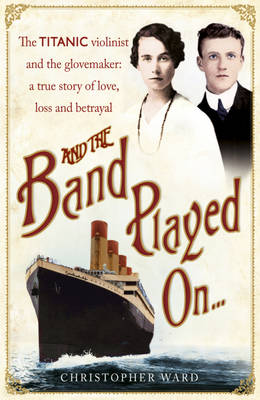 And the Band Played on The Titanic Violinist and the Glovemaker - A True Story of Love, Loss and Betrayal by Christopher Ward