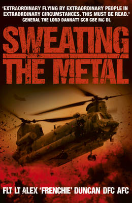 Sweating the Metal Flying Under Fire - A Chinook Pilot's Blistering Account of Life, Death and Dust in Afghanistan by Alex Duncan