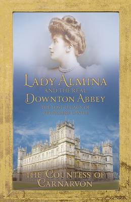 Lady Almina and the Real Downton Abbey : The Lost Legacy of Highclere Castle by Countess of Carnarvon