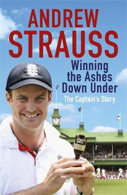 Andrew Strauss Winning the Ashes Down Under by Andrew Strauss