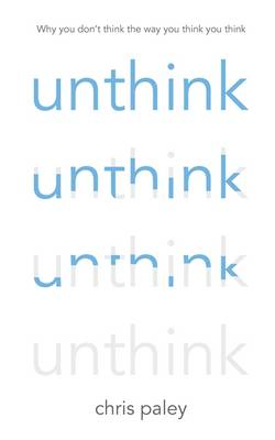 Unthink And How to Harness the Power of Your Unconscious by Chris Paley