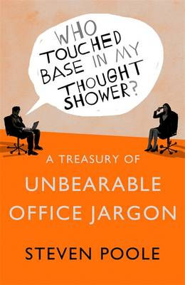 Who Touched Base in my Thought Shower? A Treasury of Unbearable Office Jargon by Steven Poole