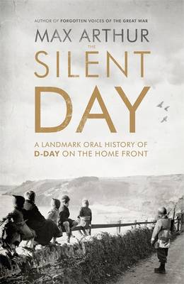 The Silent Day A Landmark Oral History of D-Day on the Home Front by Max Arthur