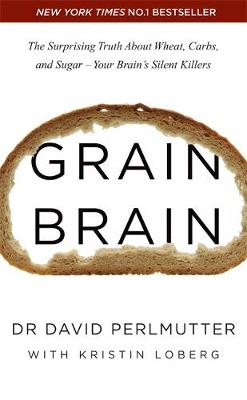 Grain Brain The Surprising Truth About Wheat, Carbs, and Sugar - Your Brain's Silent Killers by David Perlmutter
