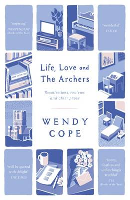 Life, Love and the Archers Recollections, Reviews and Other Prose by Wendy Cope