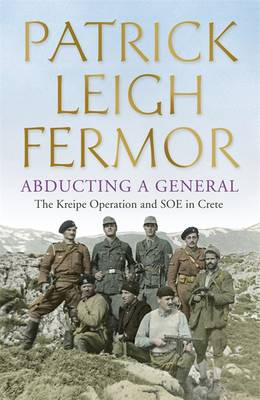 Abducting a General The Kreipe Operation and Soe in Crete by Patrick Leigh Fermor