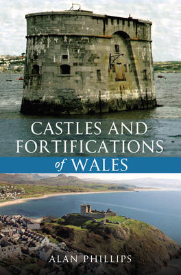 Castles and Fortifications of Wales by Alan Phillips